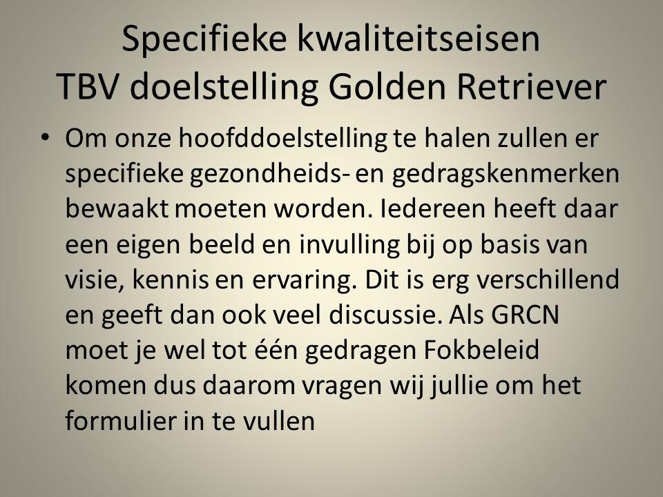 Specifieke kwaliteitseisen TBV doelstelling Golden Retriever Om onze hoofddoelstelling te halen zullen er specifieke gezondheids- en gedragskenmerken bewaakt moeten worden.