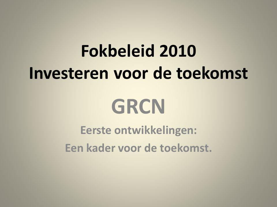 Fokbeleid 2010 Investeren voor de toekomst GRCN Eerste ontwikkelingen: Een kader voor de toekomst.