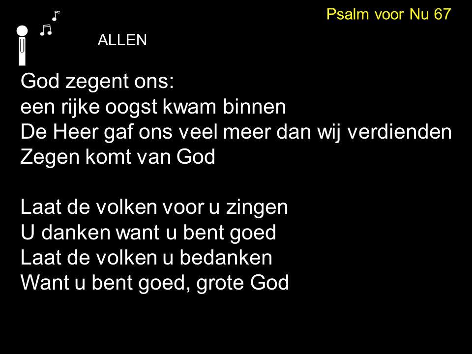 ALLEN Psalm voor Nu 67 Heer, blijf bij ons, blijf ons uw zegen geven Zodat op heel de aarde ieder leven Vol is van ontzag (allen) Laat de volken voor u zingen U danken want u bent goed Laat de volken u bedanken Want u bent goed, grote God