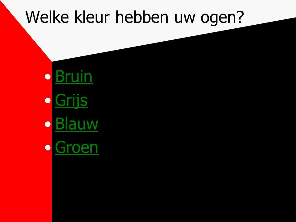 Welke kleur hebben uw ogen? Bruin Grijs Blauw Groen