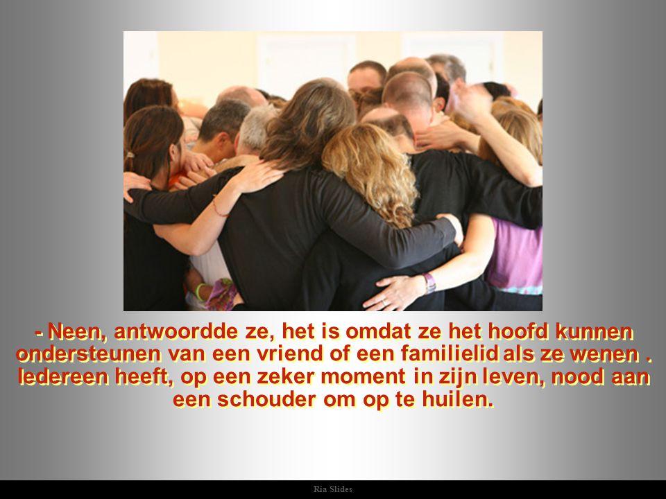 Ria Slides - Neen, antwoordde ze, het is omdat ze het hoofd kunnen ondersteunen van een vriend of een familielid als ze wenen.