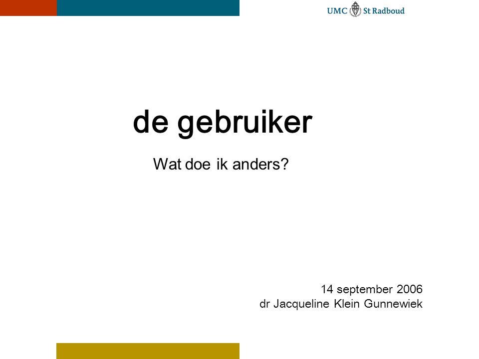de gebruiker 14 september 2006 dr Jacqueline Klein Gunnewiek Wat doe ik anders?