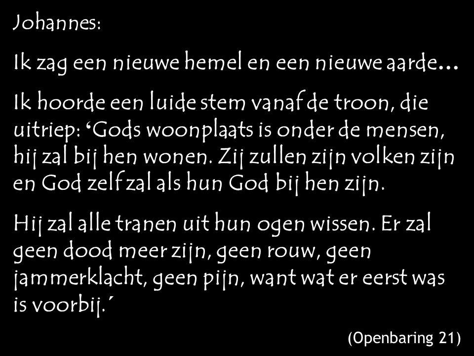 Johannes: Ik zag een nieuwe hemel en een nieuwe aarde … Ik hoorde een luide stem vanaf de troon, die uitriep: ' Gods woonplaats is onder de mensen, hij zal bij hen wonen.