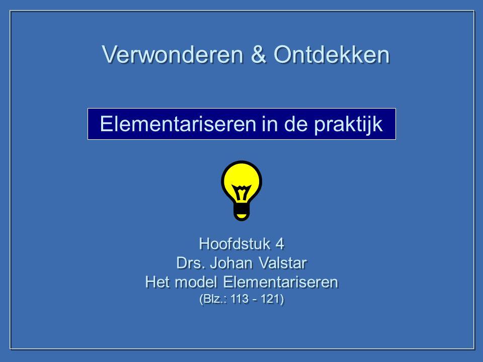Elementariseren in de praktijk Hoofdstuk 4 Drs. Johan Valstar Het model Elementariseren (Blz.: 113 - 121) Hoofdstuk 4 Drs. Johan Valstar Het model Ele