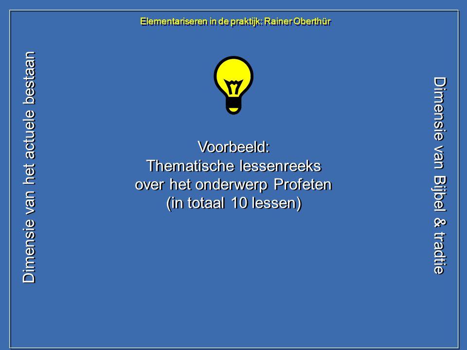 Elementariseren in de praktijk: Rainer Oberthür Dimensie van het actuele bestaan Dimensie van Bijbel & tradtie Voorbeeld: Thematische lessenreeks over