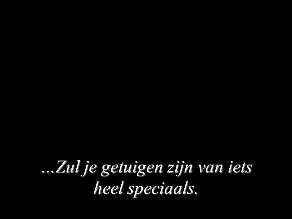 …Zul je getuigen zijn van iets heel speciaals.
