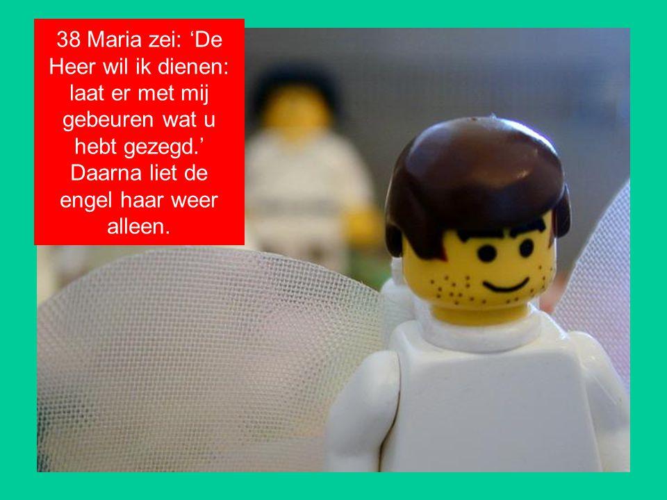 38 Maria zei: 'De Heer wil ik dienen: laat er met mij gebeuren wat u hebt gezegd.' Daarna liet de engel haar weer alleen.