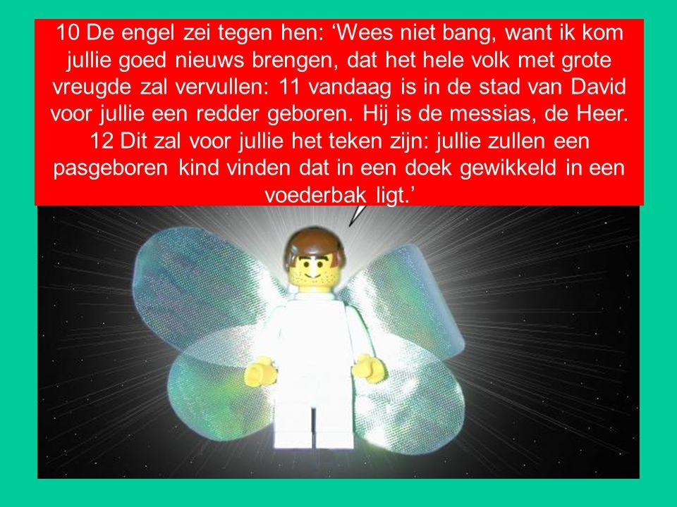10 De engel zei tegen hen: 'Wees niet bang, want ik kom jullie goed nieuws brengen, dat het hele volk met grote vreugde zal vervullen: 11 vandaag is i