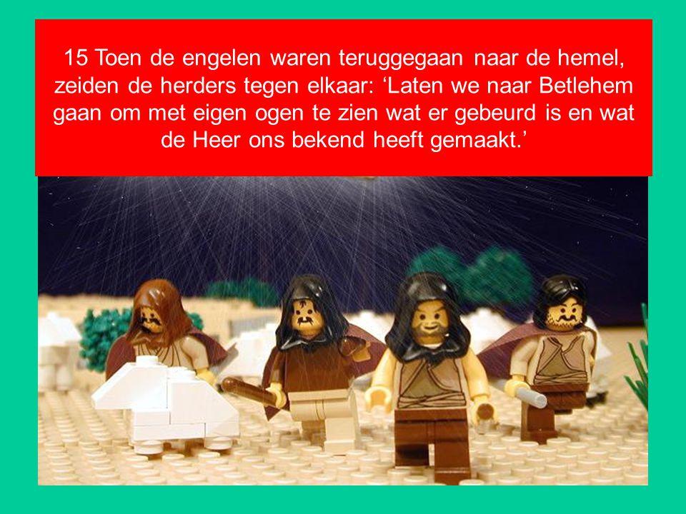 15 Toen de engelen waren teruggegaan naar de hemel, zeiden de herders tegen elkaar: 'Laten we naar Betlehem gaan om met eigen ogen te zien wat er gebe