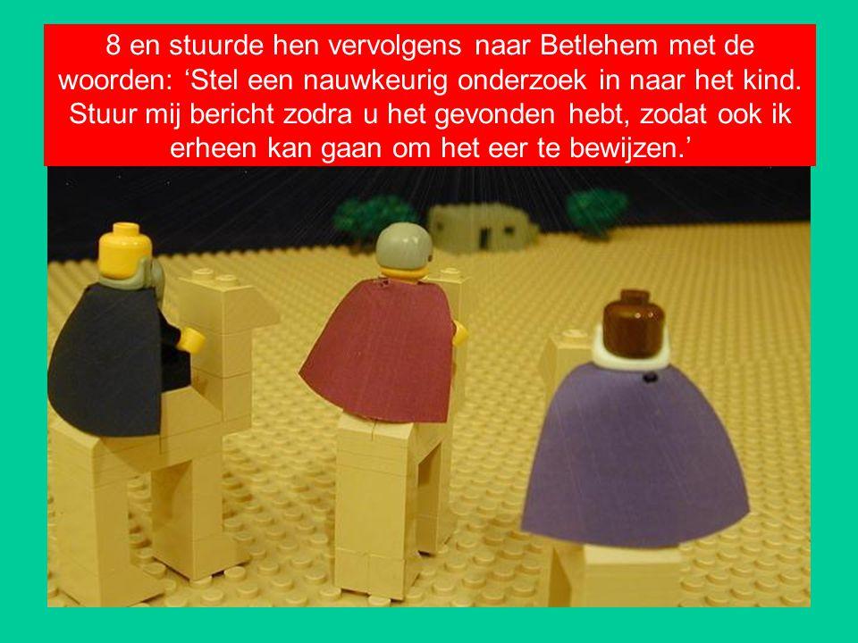 8 en stuurde hen vervolgens naar Betlehem met de woorden: 'Stel een nauwkeurig onderzoek in naar het kind. Stuur mij bericht zodra u het gevonden hebt