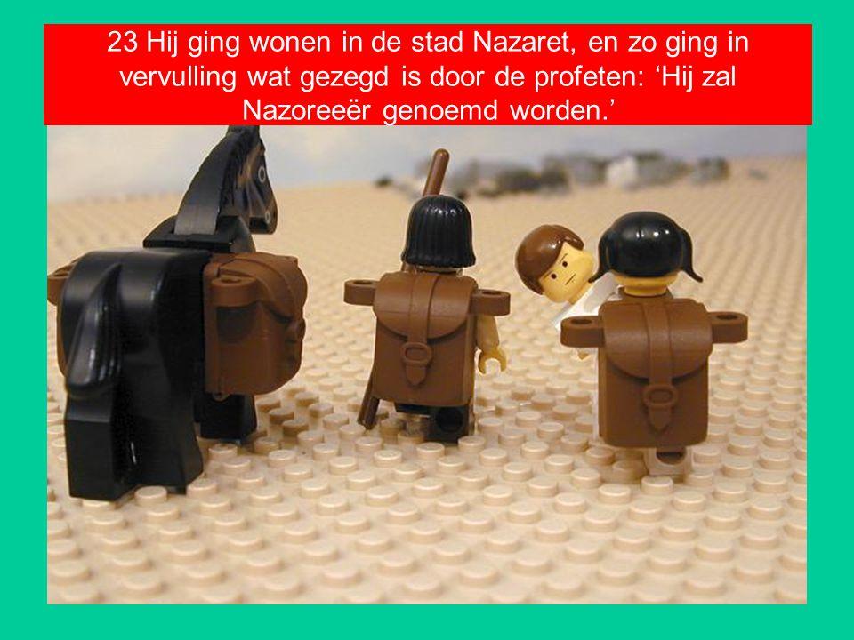 23 Hij ging wonen in de stad Nazaret, en zo ging in vervulling wat gezegd is door de profeten: 'Hij zal Nazoreeër genoemd worden.'
