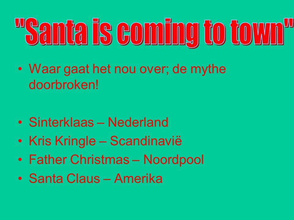Waar gaat het nou over; de mythe doorbroken! Sinterklaas – Nederland Kris Kringle – Scandinavië Father Christmas – Noordpool Santa Claus – Amerika