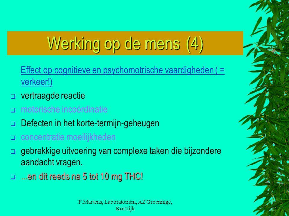F.Martens, Laboratorium, AZ Groeninge, Kortrijk Werking op de mens (4) Effect op cognitieve en psychomotrische vaardigheden ( = verkeer!)  vertraagde reactie  motorische incoördinatie  Defecten in het korte-termijn-geheugen  concentratie moeilijkheden  gebrekkige uitvoering van complexe taken die bijzondere aandacht vragen.
