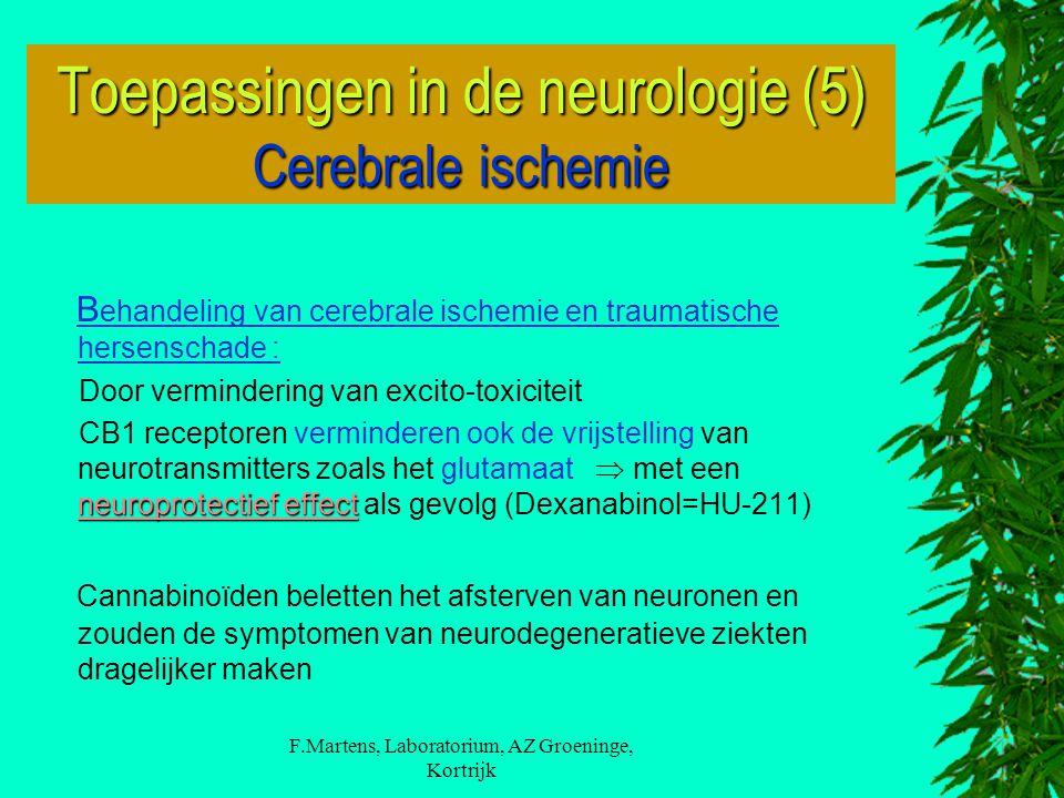 F.Martens, Laboratorium, AZ Groeninge, Kortrijk B ehandeling van cerebrale ischemie en traumatische hersenschade : Door vermindering van excito-toxiciteit neuroprotectief effect CB1 receptoren verminderen ook de vrijstelling van neurotransmitters zoals het glutamaat  met een neuroprotectief effect als gevolg (Dexanabinol=HU-211) Cannabinoïden beletten het afsterven van neuronen en zouden de symptomen van neurodegeneratieve ziekten dragelijker maken Toepassingen in de neurologie (5) Cerebrale ischemie