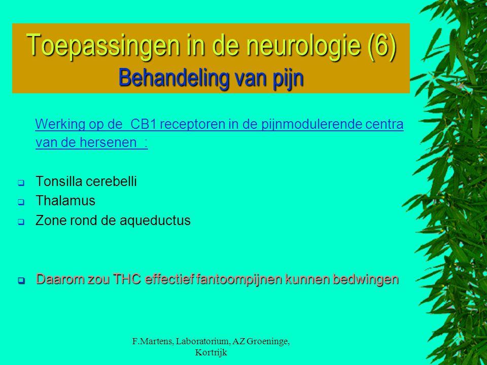 F.Martens, Laboratorium, AZ Groeninge, Kortrijk Werking op de CB1 receptoren in de pijnmodulerende centra van de hersenen :  Tonsilla cerebelli  Thalamus  Zone rond de aqueductus  Daarom zou THC effectief fantoompijnen kunnen bedwingen Toepassingen in de neurologie (6) Behandeling van pijn