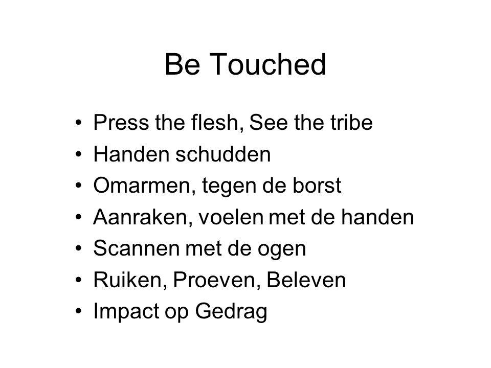 Be Touched Press the flesh, See the tribe Handen schudden Omarmen, tegen de borst Aanraken, voelen met de handen Scannen met de ogen Ruiken, Proeven, Beleven Impact op Gedrag