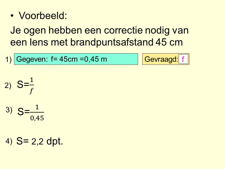 Voorbeeld: Je ogen hebben een correctie nodig van een lens met brandpuntsafstand 45 cm Gegeven: f= 45cm =0,45 m Gevraagd: f 1) 2) 3) 4) S= 2,2 dpt.