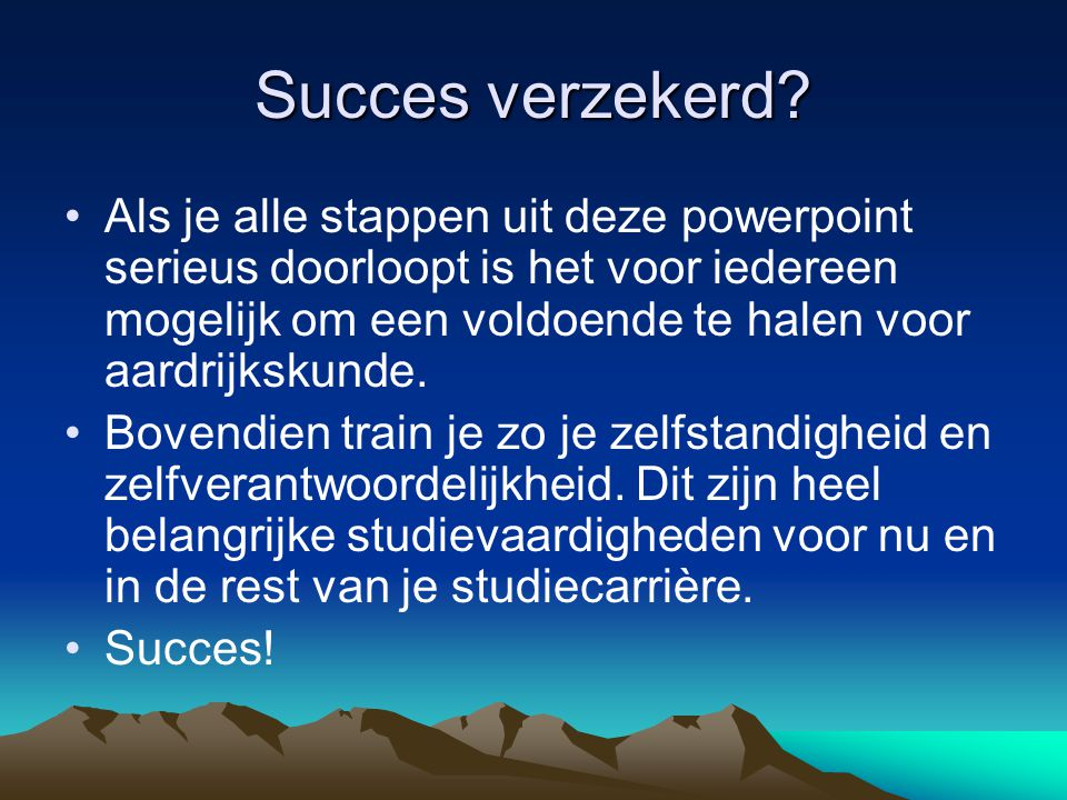 Succes verzekerd? Als je alle stappen uit deze powerpoint serieus doorloopt is het voor iedereen mogelijk om een voldoende te halen voor aardrijkskund