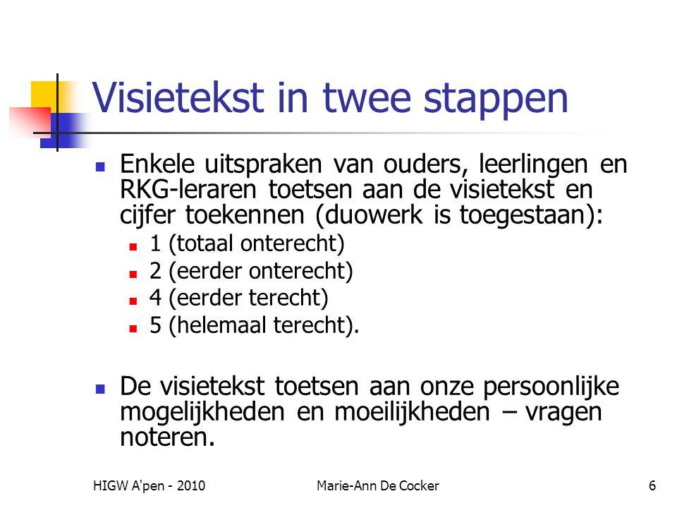HIGW A pen - 2010Marie-Ann De Cocker6 Visietekst in twee stappen Enkele uitspraken van ouders, leerlingen en RKG-leraren toetsen aan de visietekst en cijfer toekennen (duowerk is toegestaan): 1 (totaal onterecht) 2 (eerder onterecht) 4 (eerder terecht) 5 (helemaal terecht).