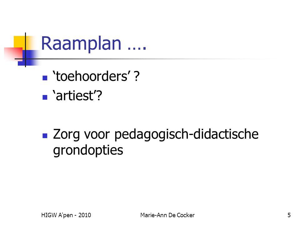 HIGW A'pen - 2010Marie-Ann De Cocker5 Raamplan …. 'toehoorders' ? 'artiest'? Zorg voor pedagogisch-didactische grondopties