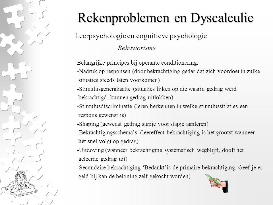 Rekenproblemen en Dyscalculie Belangrijke principes bij operante conditionering: -Nadruk op responsen (door bekrachtiging gedar dat zich voordoet in z