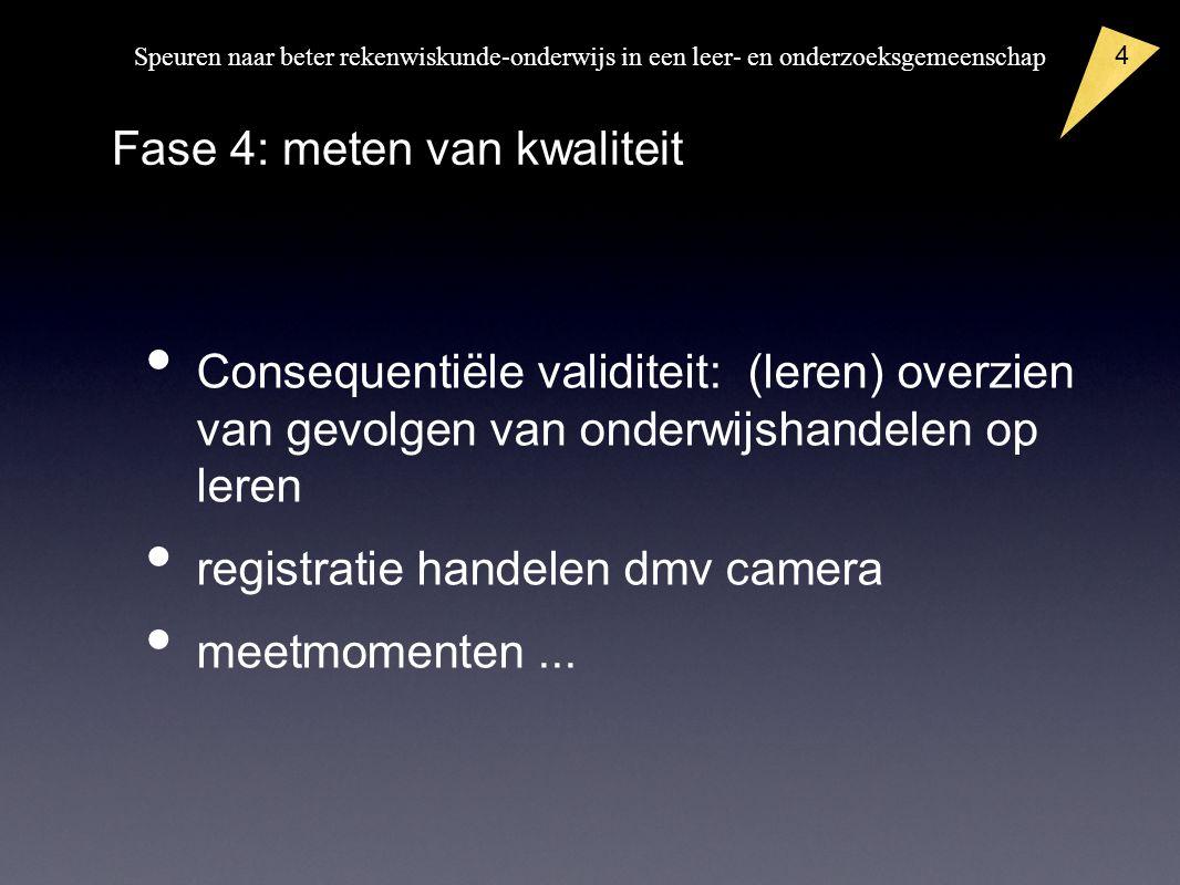 Speuren naar beter rekenwiskunde-onderwijs in een leer- en onderzoeksgemeenschap Consequentiële validiteit: (leren) overzien van gevolgen van onderwijshandelen op leren registratie handelen dmv camera meetmomenten...