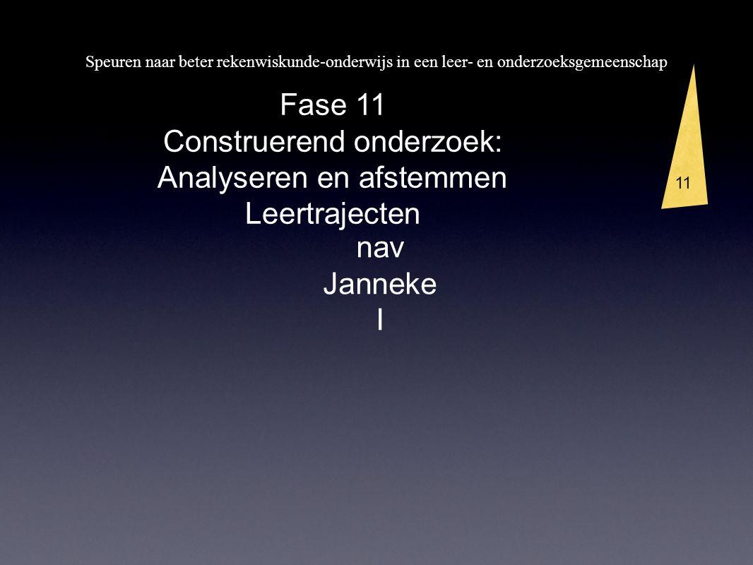 Speuren naar beter rekenwiskunde-onderwijs in een leer- en onderzoeksgemeenschap 3 11 Fase 11 Construerend onderzoek: Analyseren en afstemmen Leertrajecten nav Janneke I