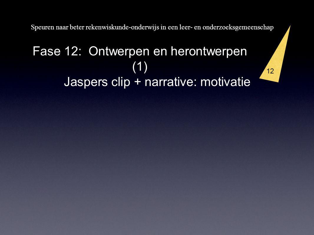Speuren naar beter rekenwiskunde-onderwijs in een leer- en onderzoeksgemeenschap 12 Fase 12: Ontwerpen en herontwerpen (1) Jaspers clip + narrative: m