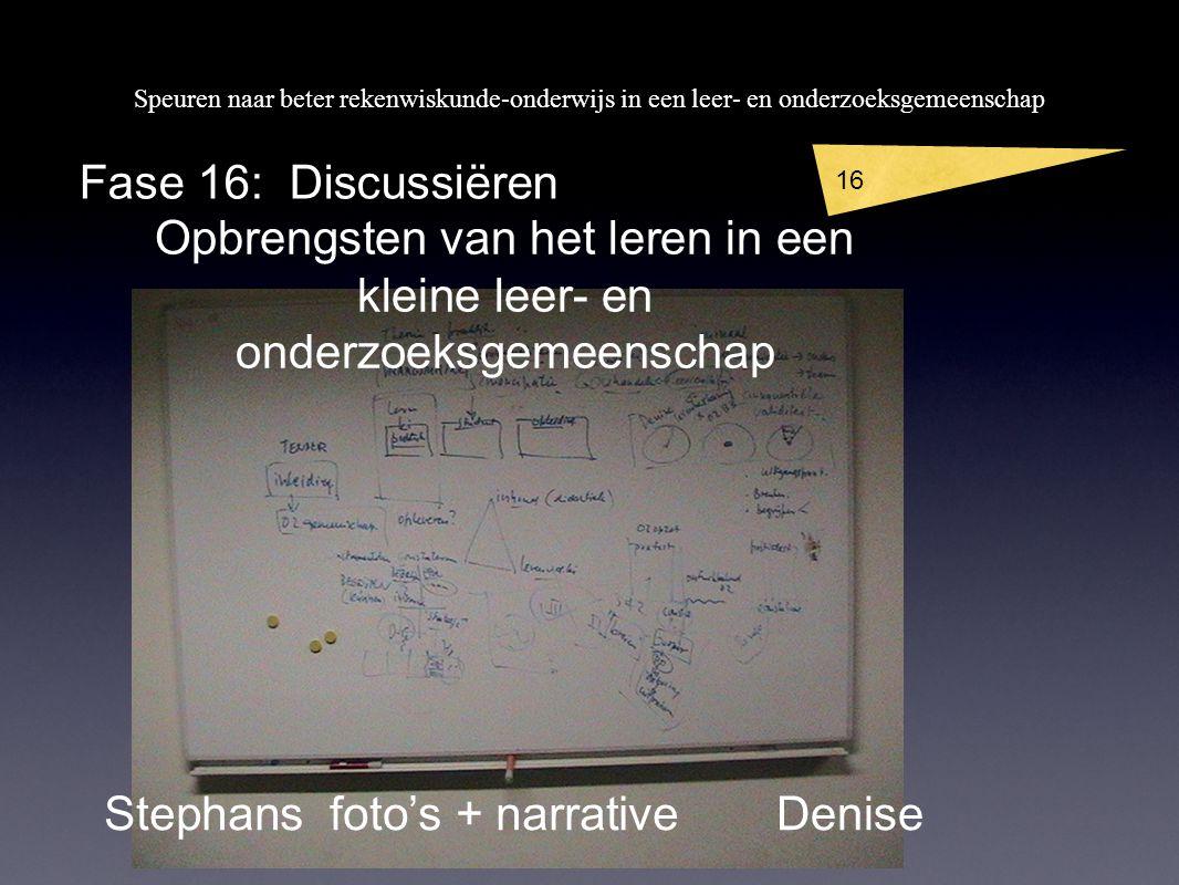 Speuren naar beter rekenwiskunde-onderwijs in een leer- en onderzoeksgemeenschap 16 Fase 16: Discussiëren Stephans foto's + narrativeDenise Opbrengsten van het leren in een kleine leer- en onderzoeksgemeenschap