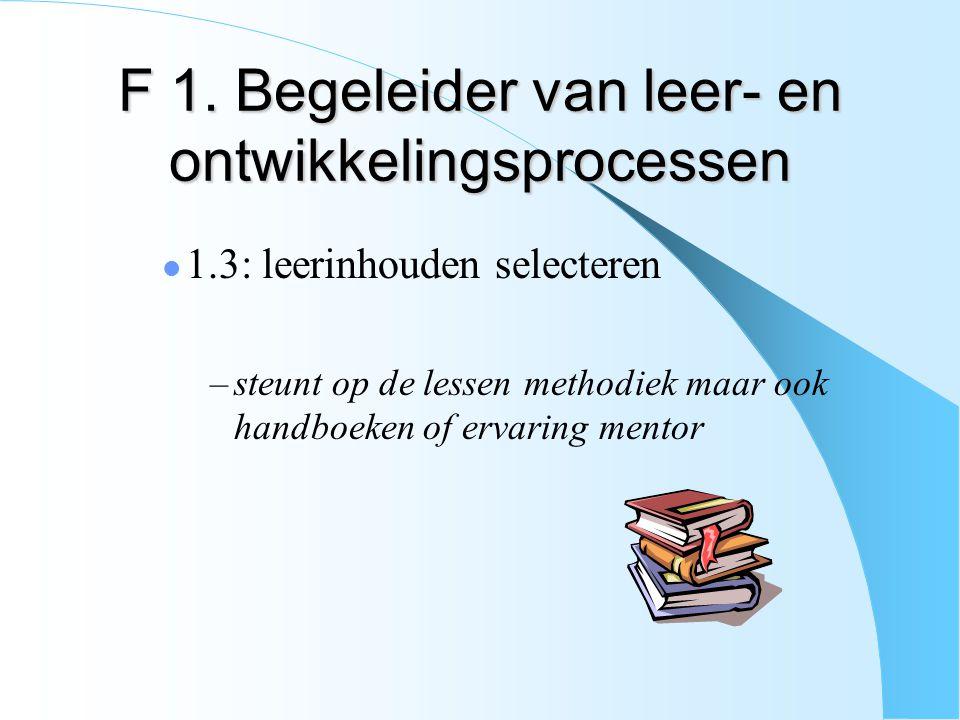 F 1. Begeleider van leer- en ontwikkelingsprocessen 1.3: leerinhouden selecteren –steunt op de lessen methodiek maar ook handboeken of ervaring mentor