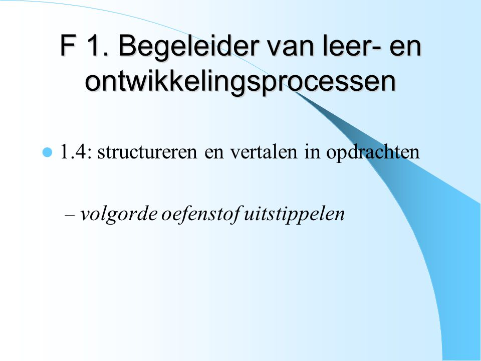 F 1. Begeleider van leer- en ontwikkelingsprocessen 1.4: structureren en vertalen in opdrachten – volgorde oefenstof uitstippelen