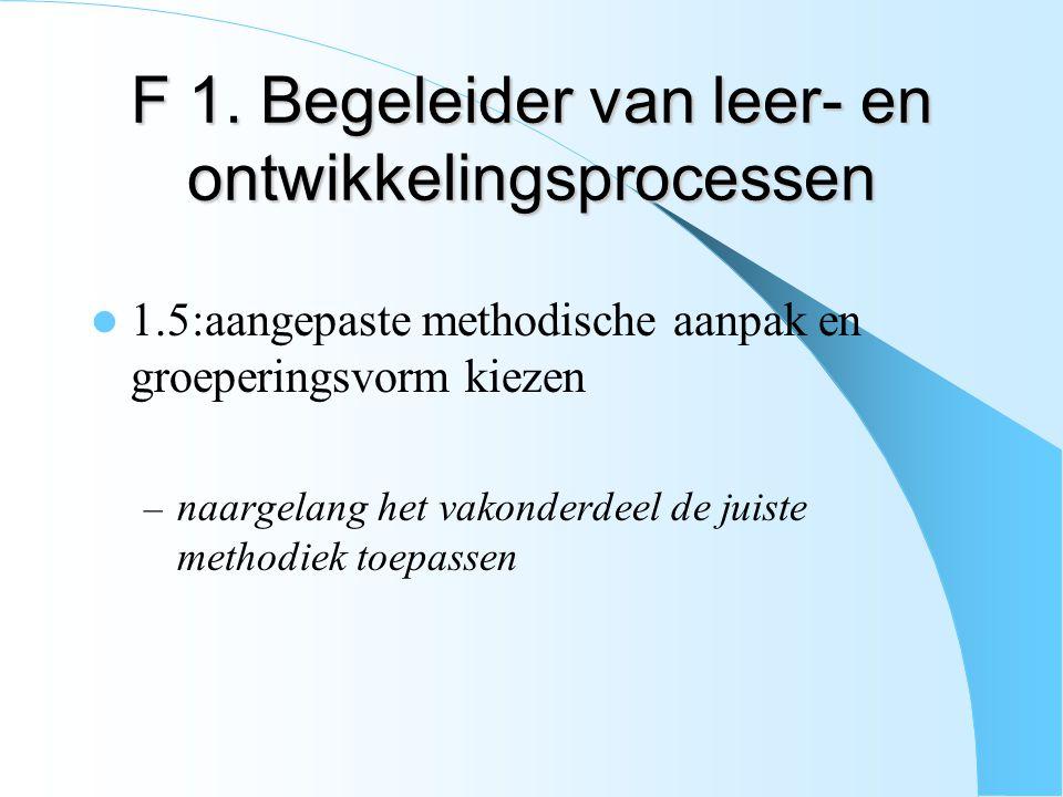 F 1. Begeleider van leer- en ontwikkelingsprocessen 1.5:aangepaste methodische aanpak en groeperingsvorm kiezen – naargelang het vakonderdeel de juist