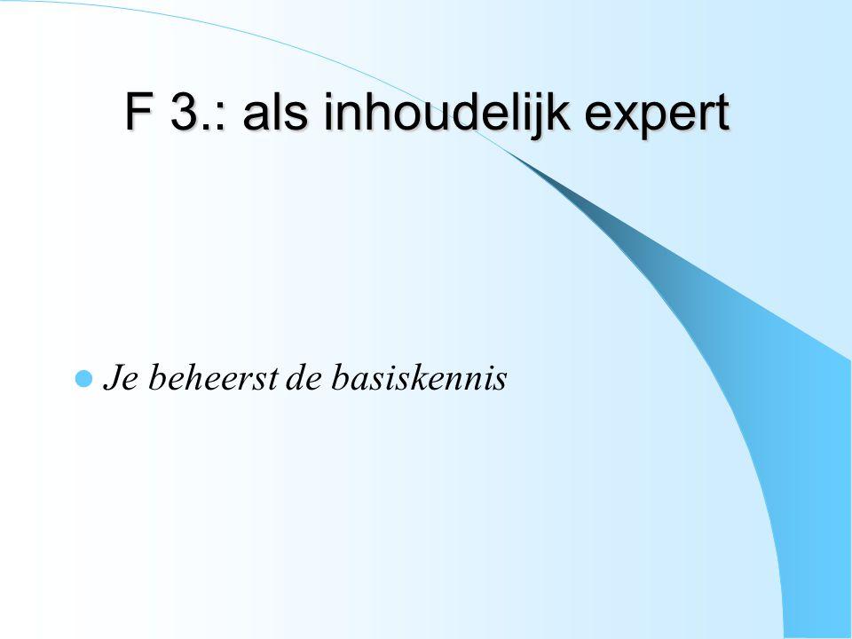 F 3.: als inhoudelijk expert Je beheerst de basiskennis