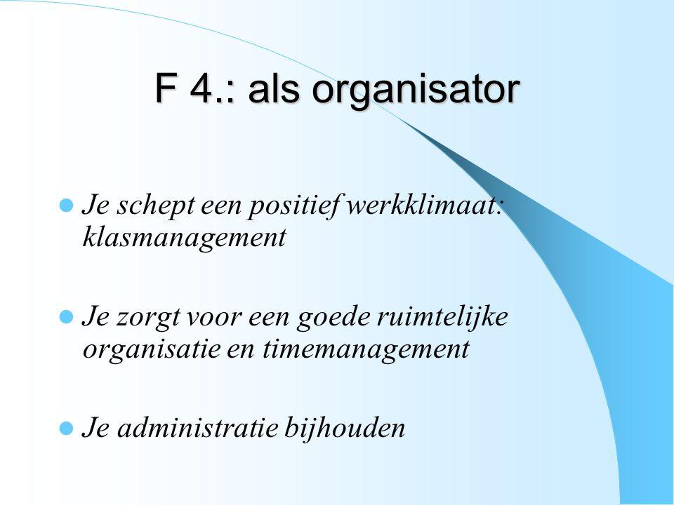 F 4.: als organisator Je schept een positief werkklimaat: klasmanagement Je zorgt voor een goede ruimtelijke organisatie en timemanagement Je administ
