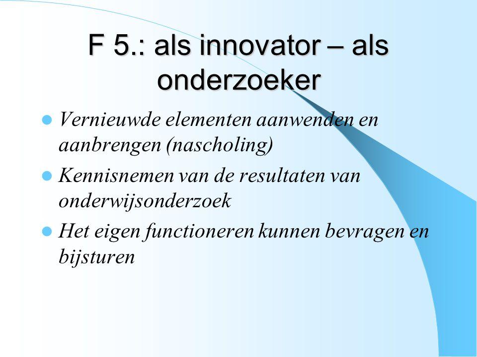 F 5.: als innovator – als onderzoeker Vernieuwde elementen aanwenden en aanbrengen (nascholing) Kennisnemen van de resultaten van onderwijsonderzoek H