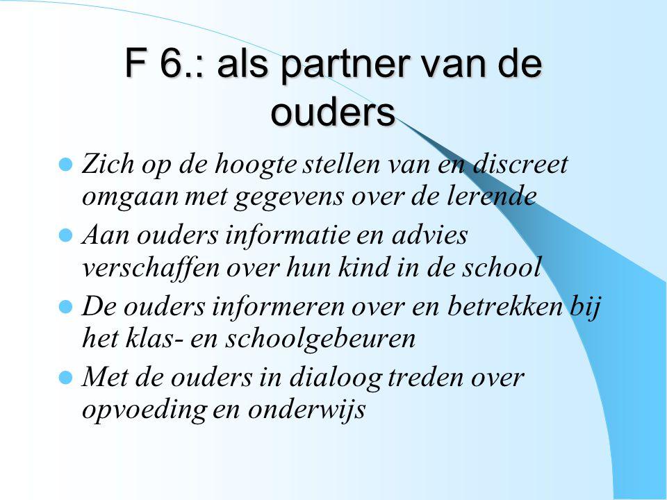 F 6.: als partner van de ouders Zich op de hoogte stellen van en discreet omgaan met gegevens over de lerende Aan ouders informatie en advies verschaf