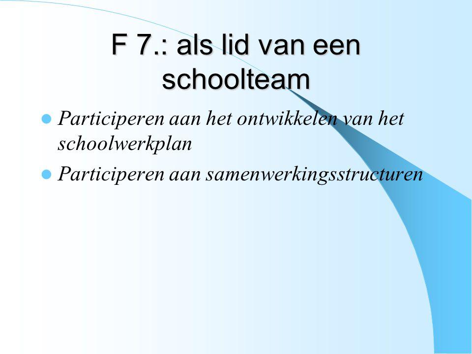 F 7.: als lid van een schoolteam Participeren aan het ontwikkelen van het schoolwerkplan Participeren aan samenwerkingsstructuren