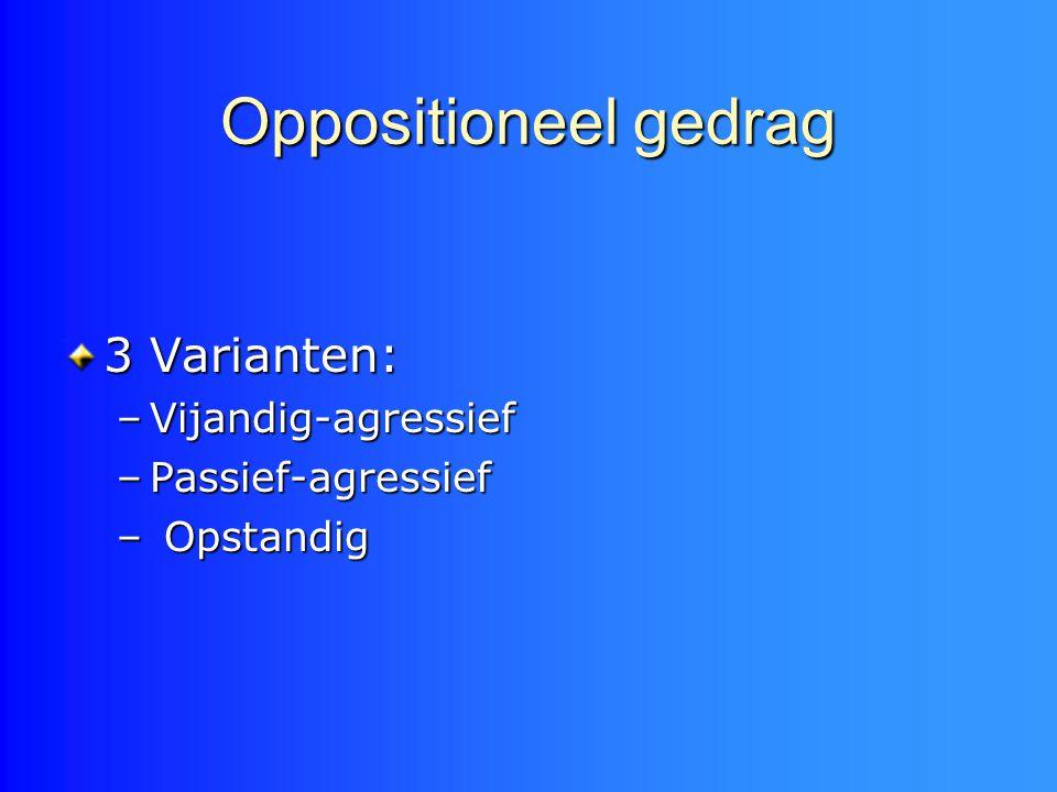 Oppositioneel gedrag 3 Varianten: –Vijandig-agressief –Passief-agressief – Opstandig