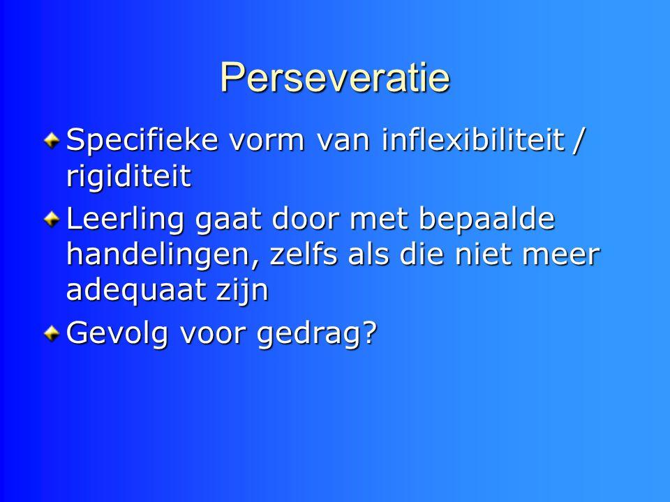 Perseveratie Specifieke vorm van inflexibiliteit / rigiditeit Leerling gaat door met bepaalde handelingen, zelfs als die niet meer adequaat zijn Gevol