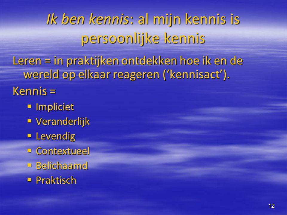 12 Ik ben kennis: al mijn kennis is persoonlijke kennis Leren = in praktijken ontdekken hoe ik en de wereld op elkaar reageren ('kennisact'). Kennis =