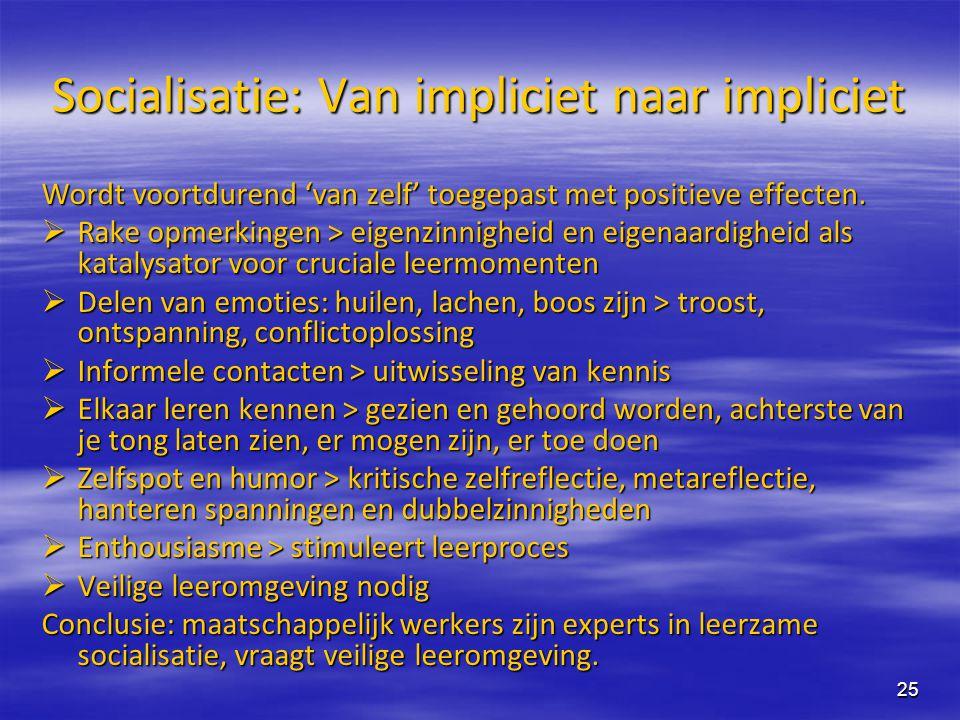 25 Socialisatie: Van impliciet naar impliciet Wordt voortdurend 'van zelf' toegepast met positieve effecten.  Rake opmerkingen > eigenzinnigheid en e