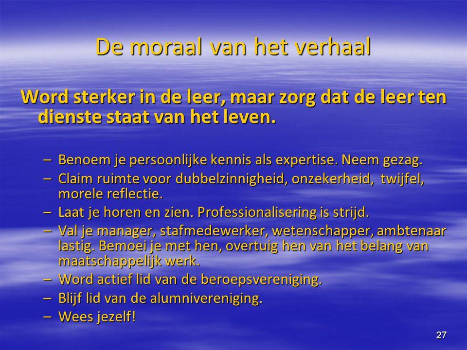 27 De moraal van het verhaal Word sterker in de leer, maar zorg dat de leer ten dienste staat van het leven. –Benoem je persoonlijke kennis als expert