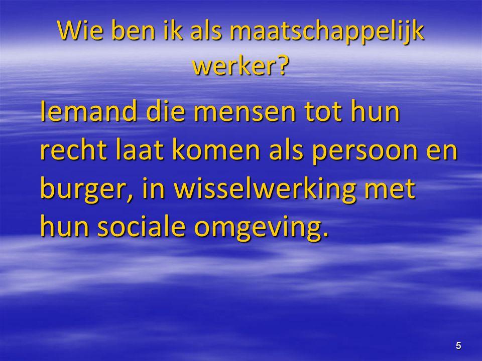 5 Wie ben ik als maatschappelijk werker? Iemand die mensen tot hun recht laat komen als persoon en burger, in wisselwerking met hun sociale omgeving.