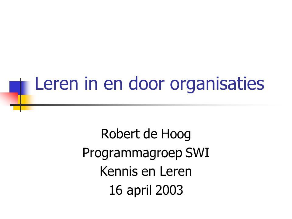 Leren in en door organisaties Robert de Hoog Programmagroep SWI Kennis en Leren 16 april 2003