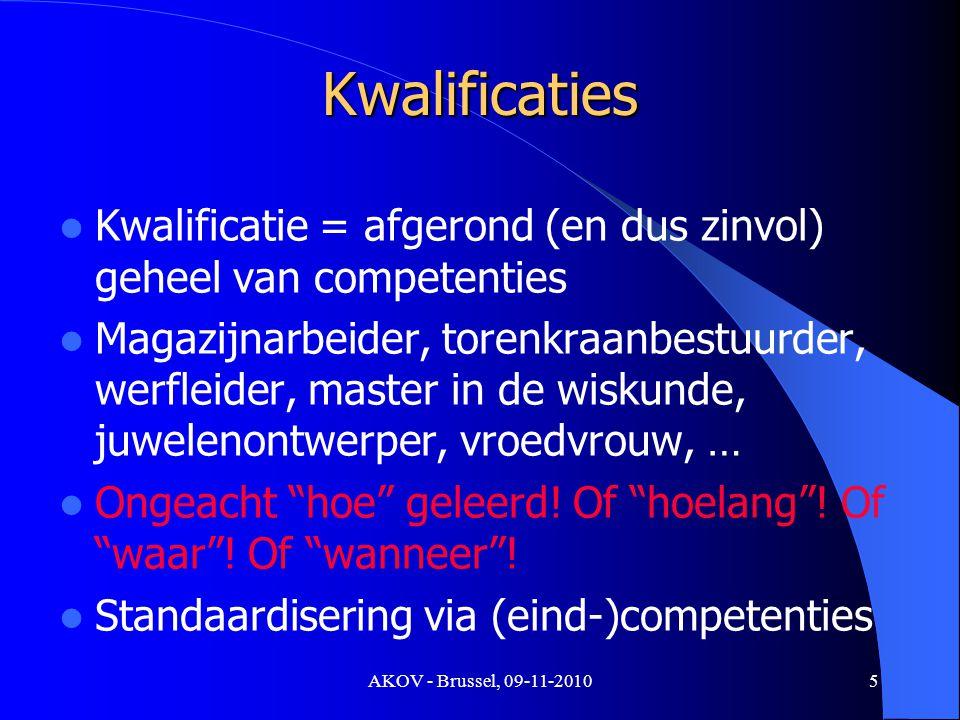AKOV - Brussel, 09-11-2010 Kwalificaties Kwalificatie = afgerond (en dus zinvol) geheel van competenties Magazijnarbeider, torenkraanbestuurder, werfleider, master in de wiskunde, juwelenontwerper, vroedvrouw, … Ongeacht hoe geleerd.