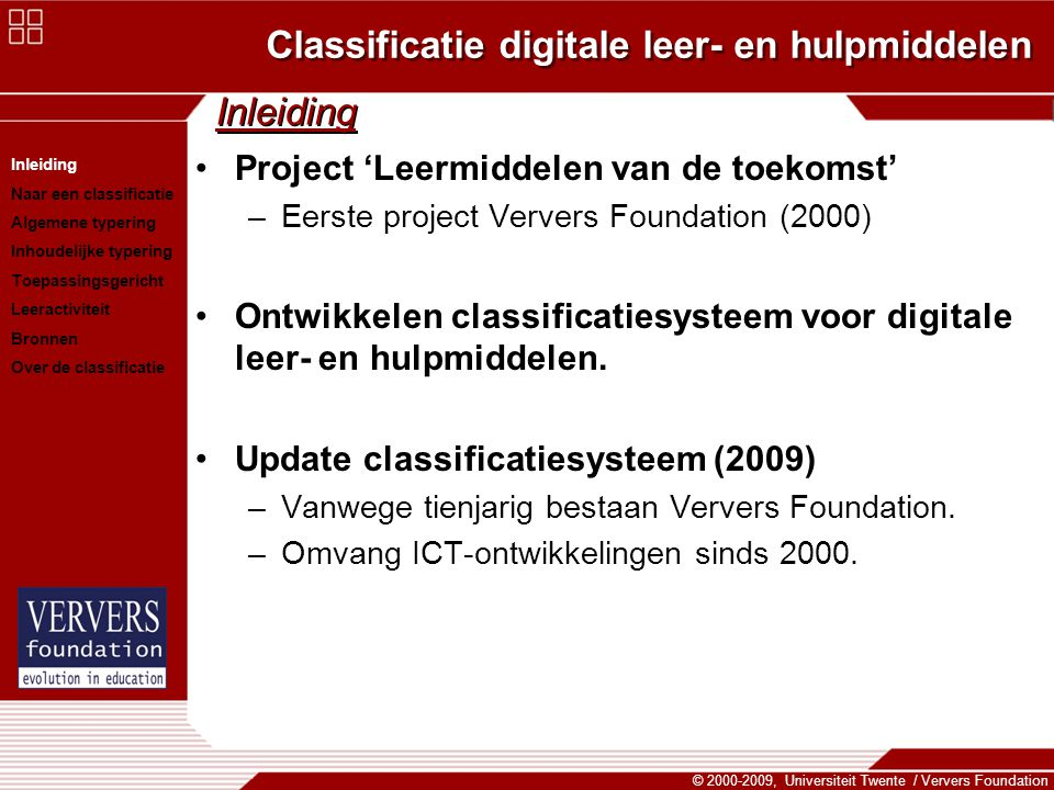Classificatie digitale leer- en hulpmiddelen © 2000-2009, Universiteit Twente / Ververs Foundation Inleiding Project 'Leermiddelen van de toekomst' –Eerste project Ververs Foundation (2000) Ontwikkelen classificatiesysteem voor digitale leer- en hulpmiddelen.