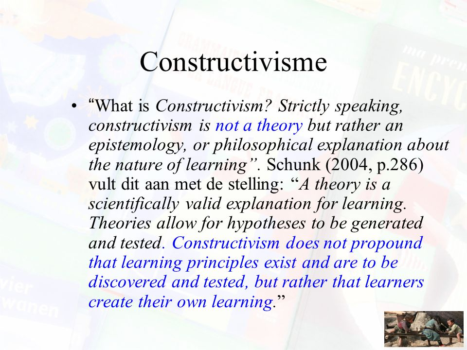 "Constructivisme ""What is Constructivism? Strictly speaking, constructivism is not a theory but rather an epistemology, or philosophical explanation ab"