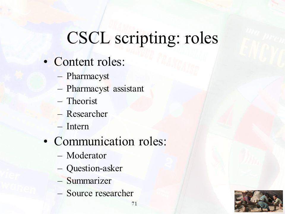 71 CSCL scripting: roles Content roles: –Pharmacyst –Pharmacyst assistant –Theorist –Researcher –Intern Communication roles: –Moderator –Question-aske