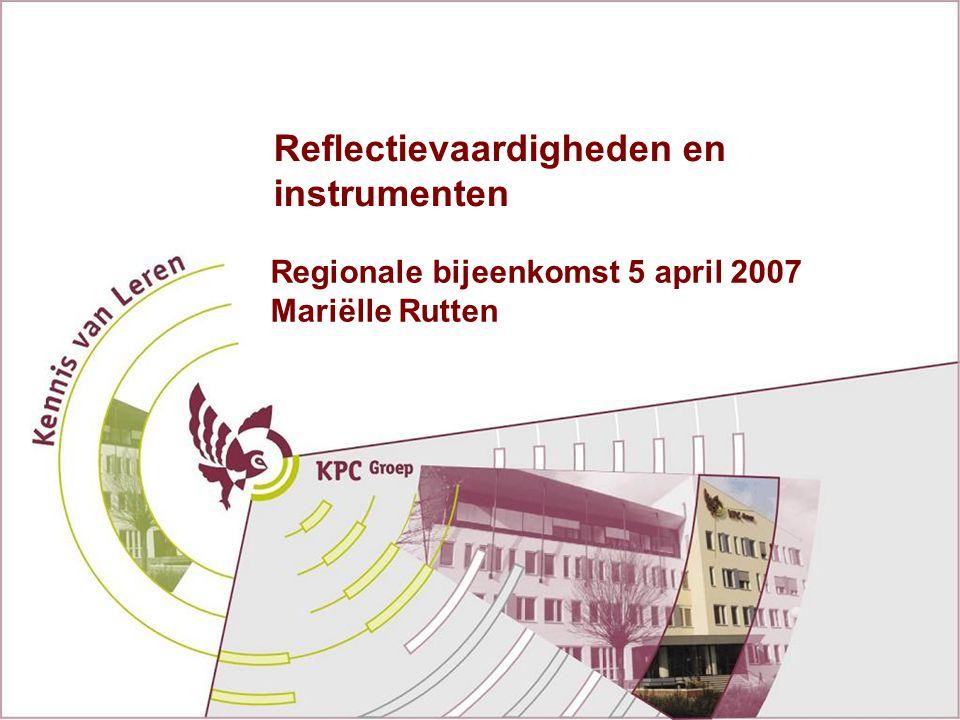 Reflectievaardigheden en instrumenten Regionale bijeenkomst 5 april 2007 Mariëlle Rutten