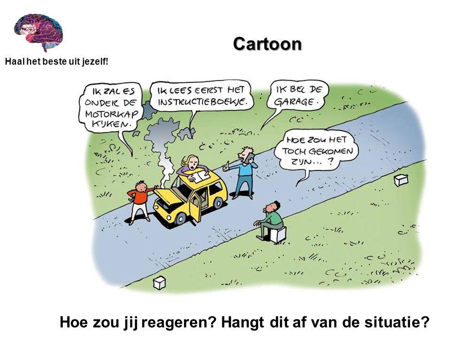 Haal het beste uit jezelf! Cartoon Cartoon Hoe zou jij reageren? Hangt dit af van de situatie?